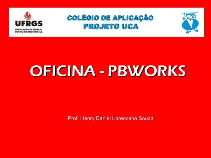 OFICINA - PBWORKS Prof. Henry Daniel Lorencena Souza