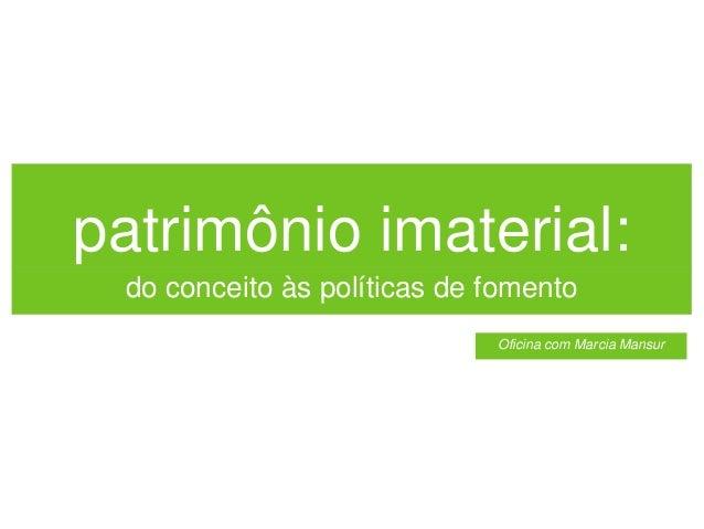 patrimônio imaterial: do conceito às políticas de fomento Oficina com Marcia Mansur