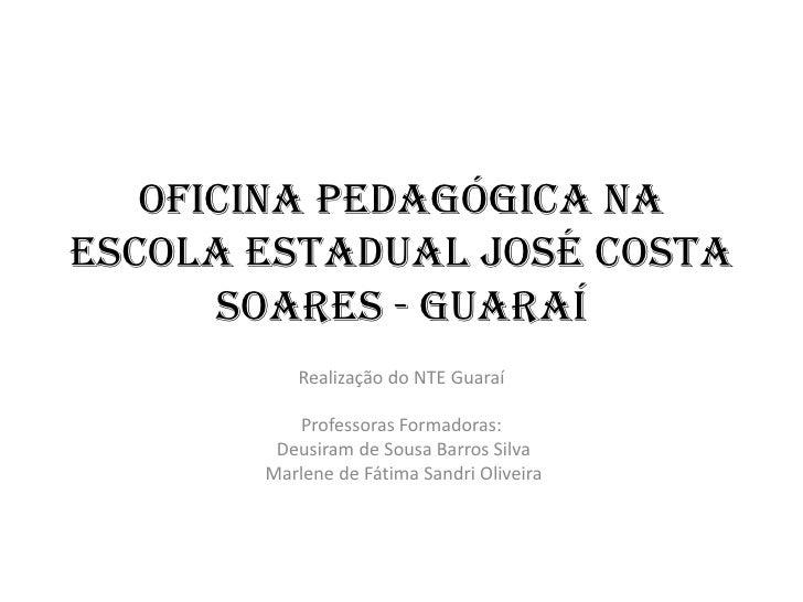 Oficina Pedagógica naEscola Estadual José Costa      Soares - Guaraí          Realização do NTE Guaraí          Professora...