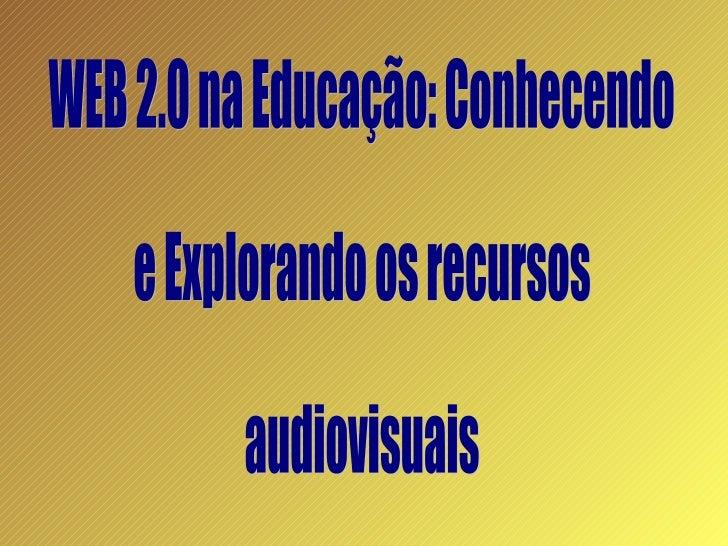 WEB 2.0 na Educação: Conhecendo e Explorando os recursos  audiovisuais