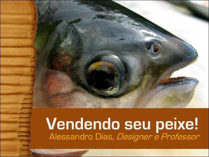 Vendendo seu peixe!Alessandro Dias, Designer e Professor