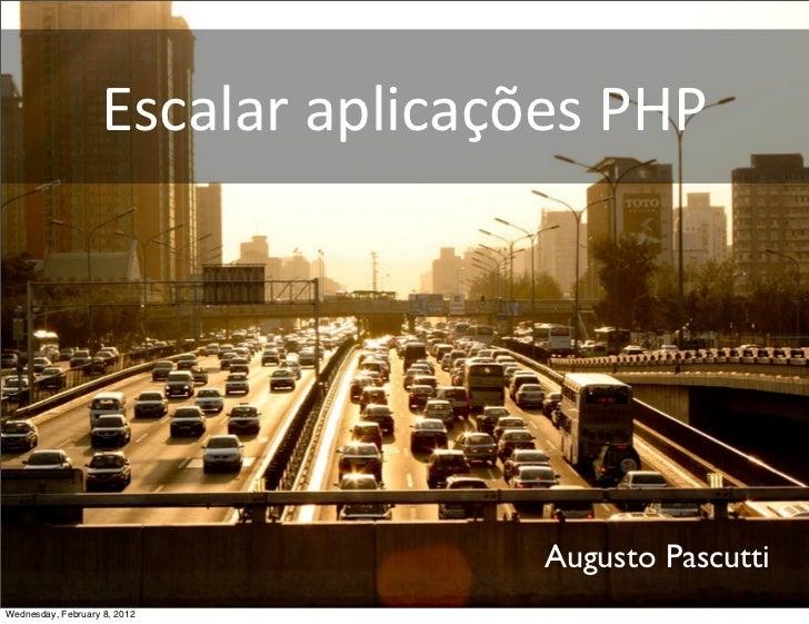 Escalar aplicações PHP                                       Augusto PascuttiWednesday, February 8, 2012