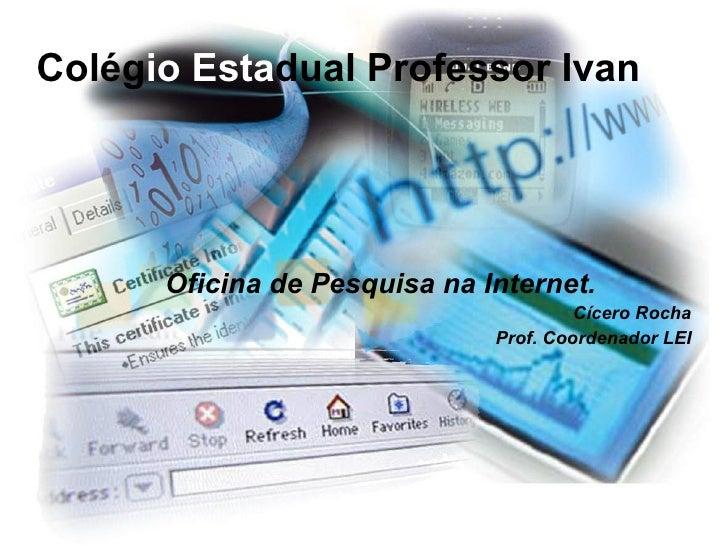 Colég io Esta dual Professor Ivan <ul><ul><li>Oficina de Pesquisa na Internet. </li></ul></ul><ul><ul><li>Cícero Rocha </l...