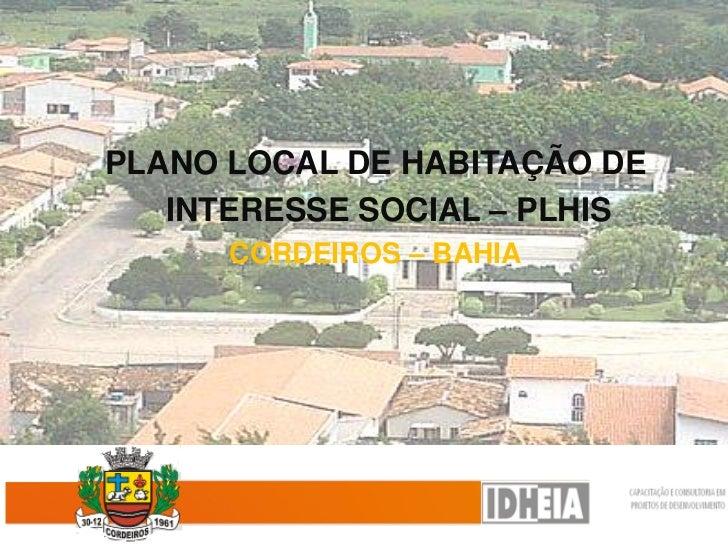 PLANO LOCAL DE HABITAÇÃO DE   INTERESSE SOCIAL – PLHIS      CORDEIROS – BAHIA