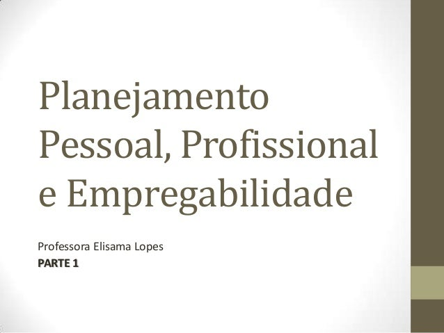 Planejamento Pessoal, Profissional e Empregabilidade Professora Elisama Lopes PARTE 1