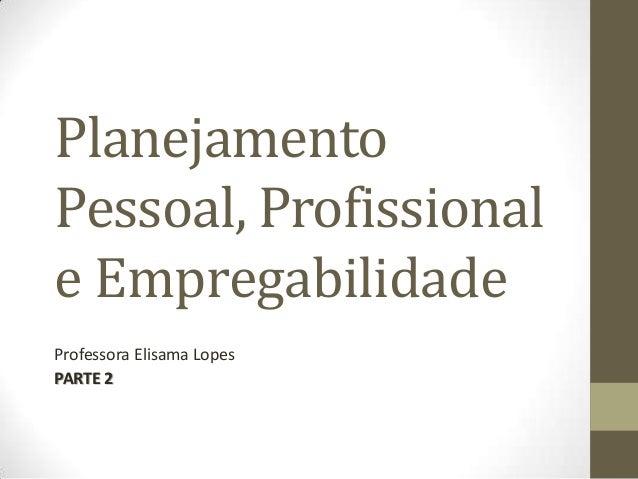 Planejamento Pessoal, Profissional e Empregabilidade Professora Elisama Lopes PARTE 2