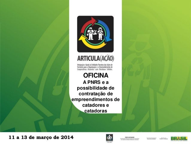 OFICINA A PNRS e a possibilidade de contratação de empreendimentos de catadores e catadoras 11 a 13 de março de 2014