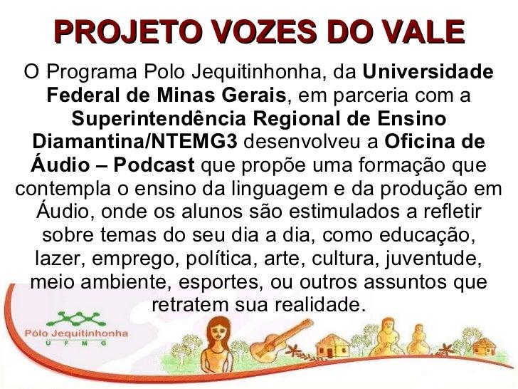 PROJETO VOZES DO VALE O Programa Polo Jequitinhonha, da  Universidade Federal de Minas Gerais , em parceria com a  Superin...