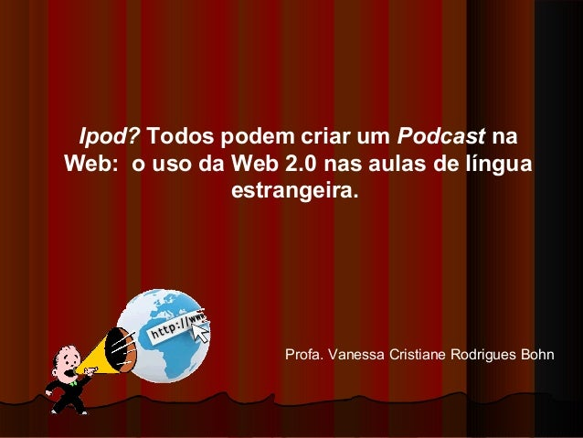 Ipod? Todos podem criar um Podcast na Web: o uso da Web 2.0 nas aulas de língua estrangeira. Profa. Vanessa Cristiane Rodr...