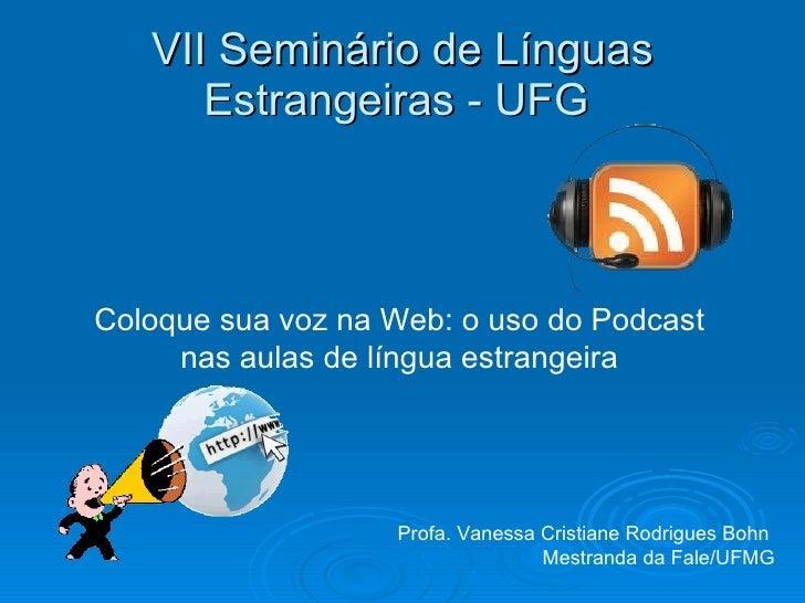 VII Seminário de Línguas Estrangeiras - UFG  Coloque sua voz na Web: o uso do Podcast nas aulas de língua estrangeira Prof...
