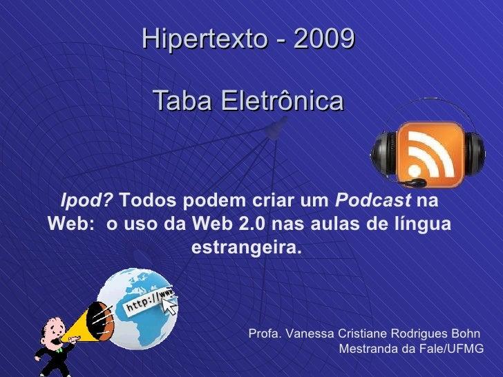 Hipertexto - 2009  Taba Eletrônica  Ipod?  Todos podem criar um  Podcast  na Web:  o uso da Web 2.0 nas aulas de língua es...