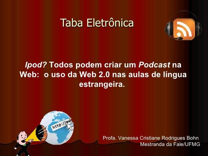 Taba Eletrônica  Ipod?  Todos podem criar um  Podcast  na Web:  o uso da Web 2.0 nas aulas de língua estrangeira.   Profa....