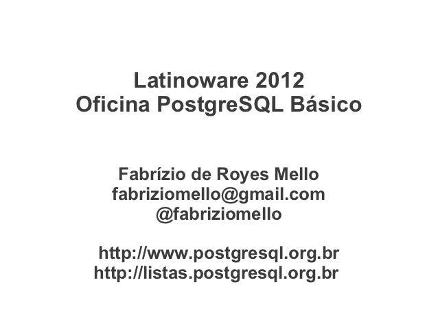 Latinoware 2012Oficina PostgreSQL Básico    Fabrízio de Royes Mello   fabriziomello@gmail.com         @fabriziomello http:...
