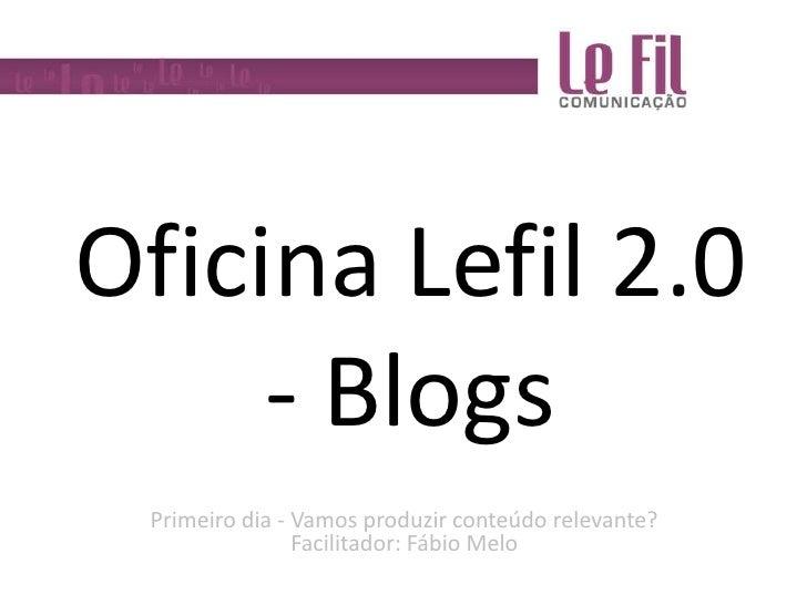 Oficina Lefil 2.0 - Blogs<br />Primeiro dia - Vamos produzir conteúdo relevante?Facilitador: Fábio Melo<br />