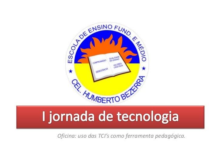 I jornada de tecnologia<br />Oficina: uso das TCI's como ferramenta pedagógica.<br />