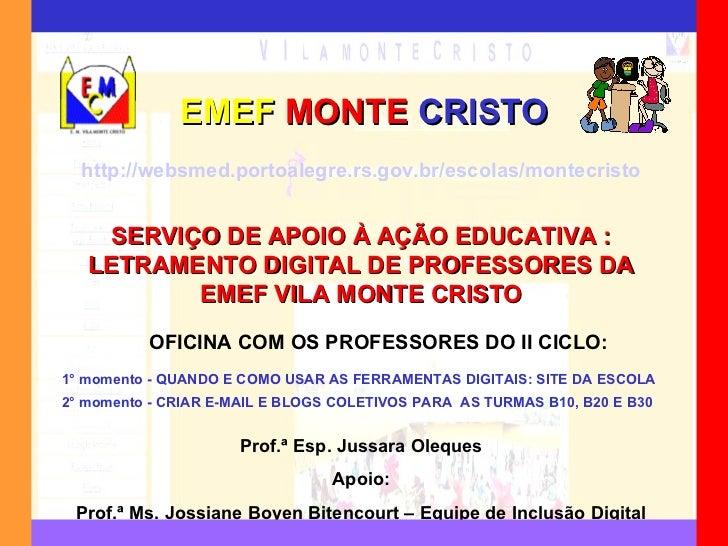 EMEF   MONTE   CRISTO Prof.ª Esp. Jussara Oleques Apoio: Prof.ª Ms. Jossiane Boyen Bitencourt – Equipe de Inclusão Digital...