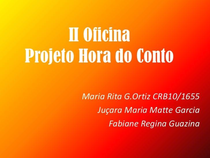 II Oficina Projeto Hora do Conto<br />Maria Rita G.Ortiz CRB10/1655<br />Juçara Maria Matte Garcia<br />Fabiane Regina Gua...