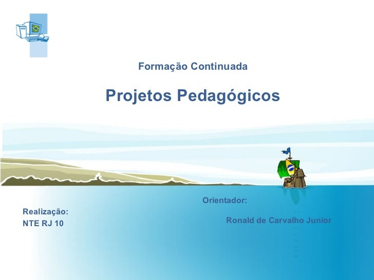 Formação Continuada Projetos Pedagógicos   Realização: NTE RJ 10 Orientador:  Ronald de Carvalho Junior