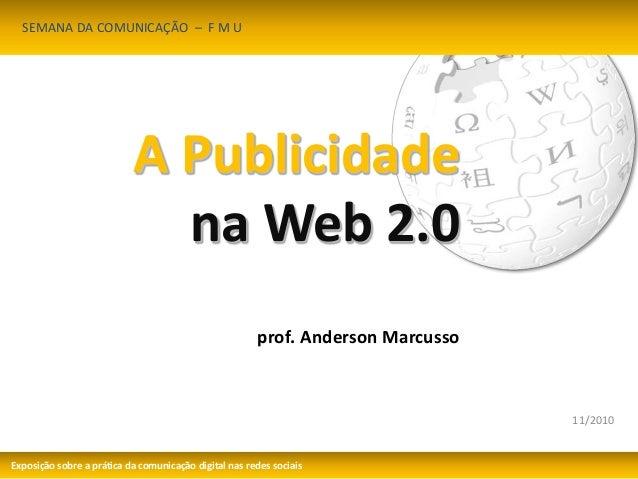 11/2010  A Publicidade  na Web 2.0  prof. Anderson Marcusso  SEMANA DA COMUNICAÇÃO – F M U  Exposição sobre a prática da c...