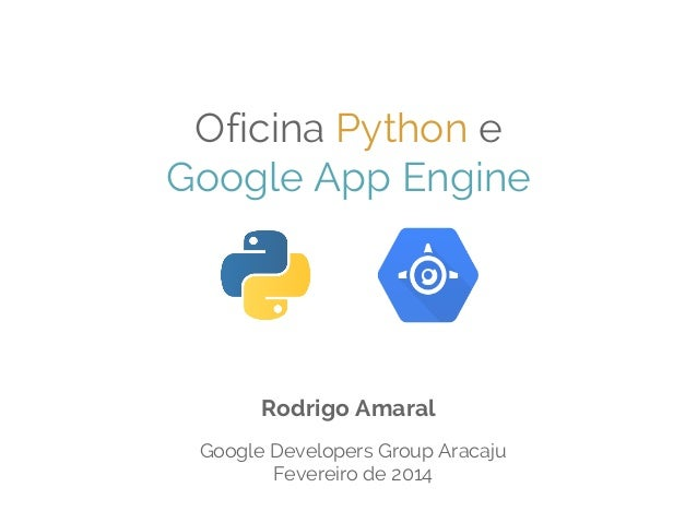 Oficina Python e Google App Engine  Rodrigo Amaral Google Developers Group Aracaju Fevereiro de 2014