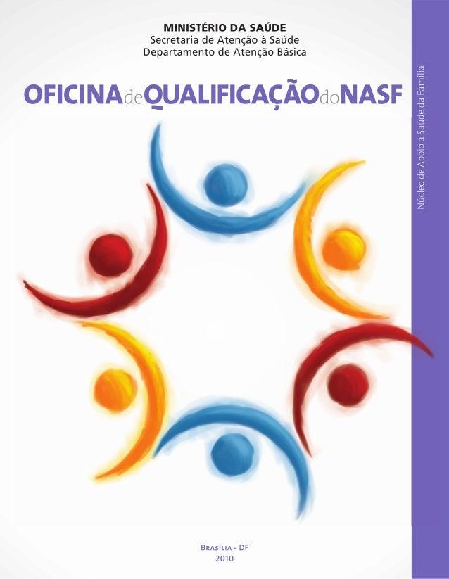 OFICINA deQUALIFICAÇÃOdo NASF  Núcleo de Apoio a Saúde da Família  MINISTÉRIO DA SAÚDE  Brasília DF 2010  Oficina de Quali...