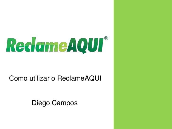 Como utilizar o ReclameAQUI<br />Diego Campos<br />