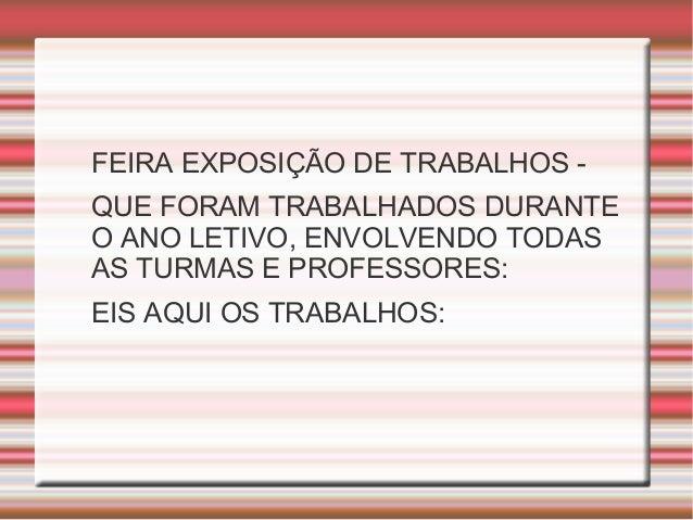 FEIRA EXPOSIÇÃO DE TRABALHOS - QUE FORAM TRABALHADOS DURANTE O ANO LETIVO, ENVOLVENDO TODAS AS TURMAS E PROFESSORES: EIS A...