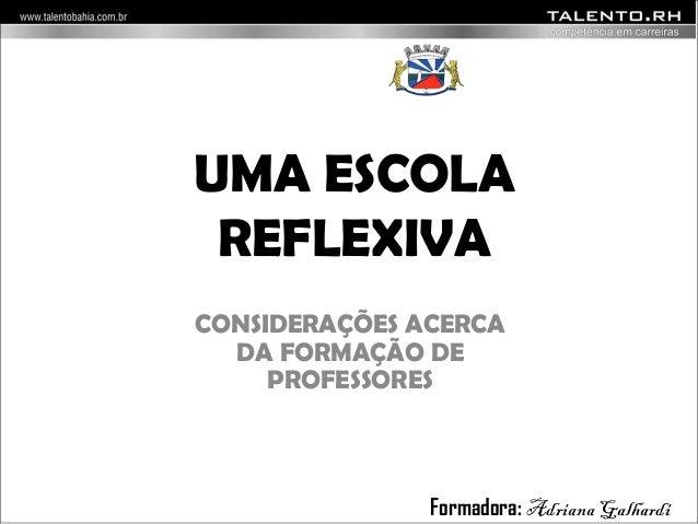 UMA ESCOLA  REFLEXIVA  CONSIDERAÇÕES ACERCA  DA FORMAÇÃO DE  PROFESSORES  Formadora: Adriana Galhardi