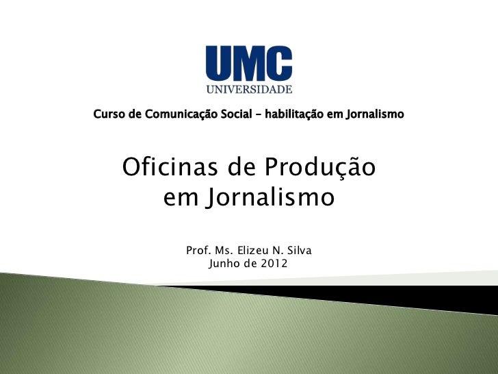 Curso de Comunicação Social – habilitação em Jornalismo    Oficinas de Produção       em Jornalismo                Prof. M...