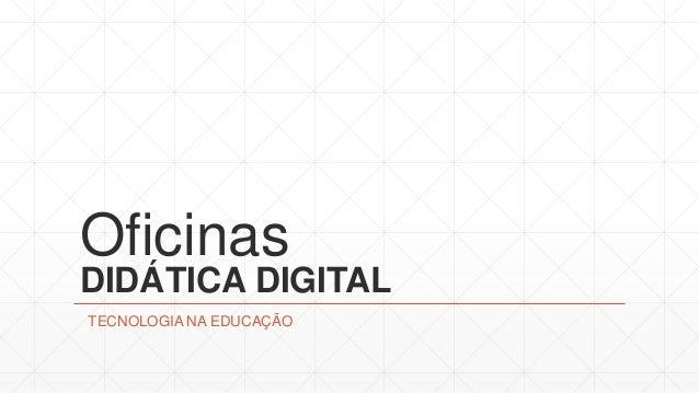 Oficinas DIDÁTICA DIGITAL TECNOLOGIA NA EDUCAÇÃO
