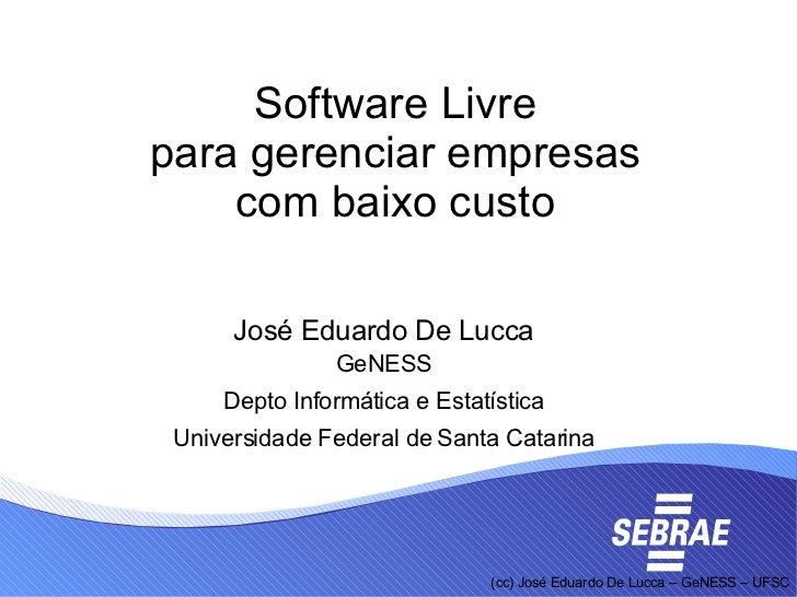 Software Livre para gerenciar empresas com baixo custo <ul><ul><li>José Eduardo De Lucca </li></ul></ul><ul><ul><li>GeNESS...