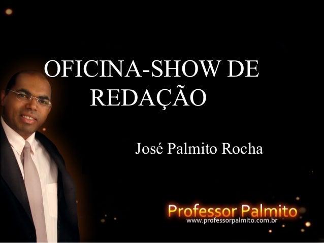 OFICINA-SHOW DEOFICINA-SHOW DE REDAÇÃOREDAÇÃO José Palmito RochaJosé Palmito Rocha