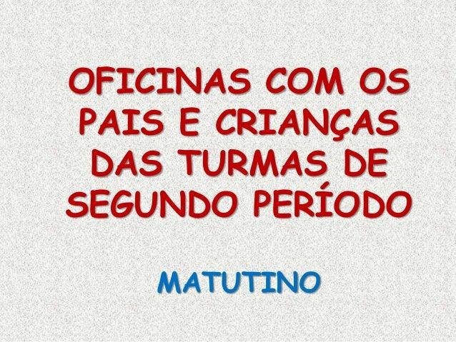 OFICINAS COM OS PAIS E CRIANÇAS DAS TURMAS DE SEGUNDO PERÍODO MATUTINO