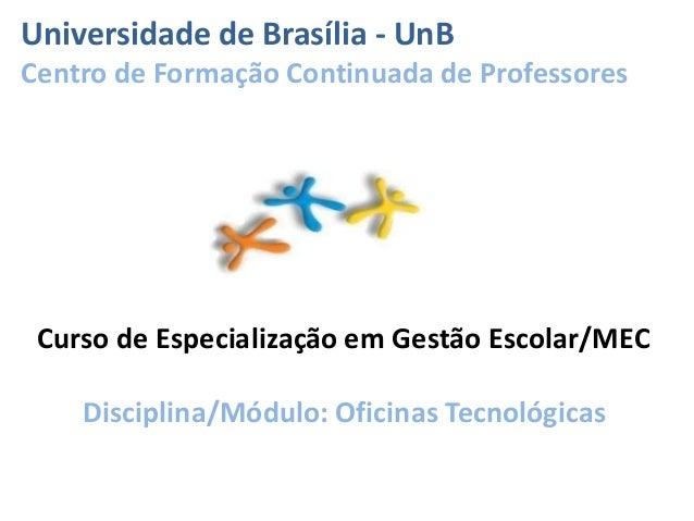 Curso de Especialização em Gestão Escolar/MEC Disciplina/Módulo: Oficinas Tecnológicas Universidade de Brasília - UnB Cent...
