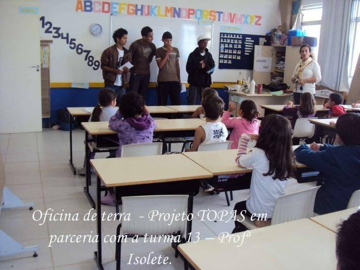 Oficina de terra  - Projeto TOPAS em parceria com a turma 13 – Profª Isolete.