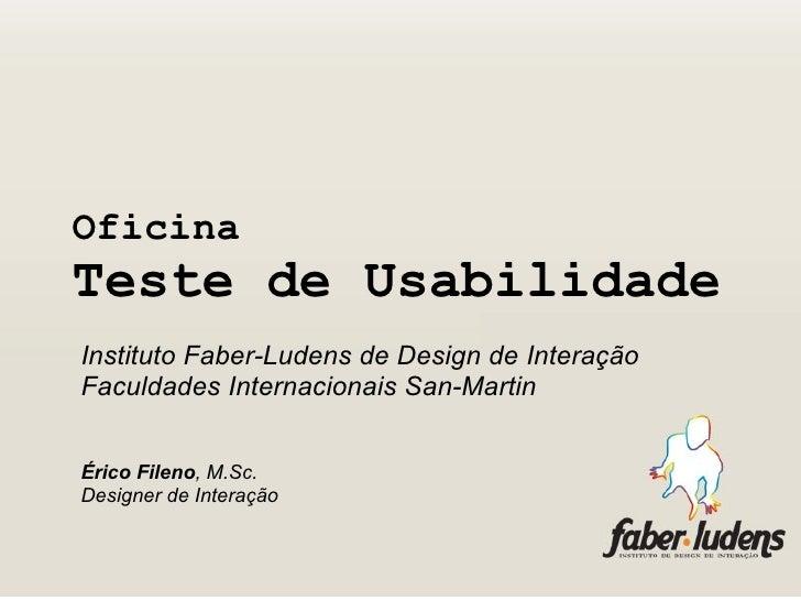 Oficina Teste de Usabilidade   <ul><li>Instituto Faber-Ludens de Design de Interação </li></ul><ul><li>Faculdades Internac...