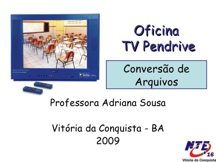 Oficina  TV Pendrive Professora Adriana Sousa Vitória da Conquista - BA 2009 Conversão de Arquivos