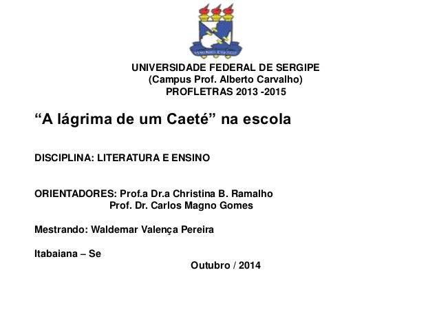 """UNIVERSIDADE FEDERAL DE SERGIPE (Campus Prof. Alberto Carvalho) PROFLETRAS 2013 -2015 """"A lágrima de um Caeté"""" na escola DI..."""