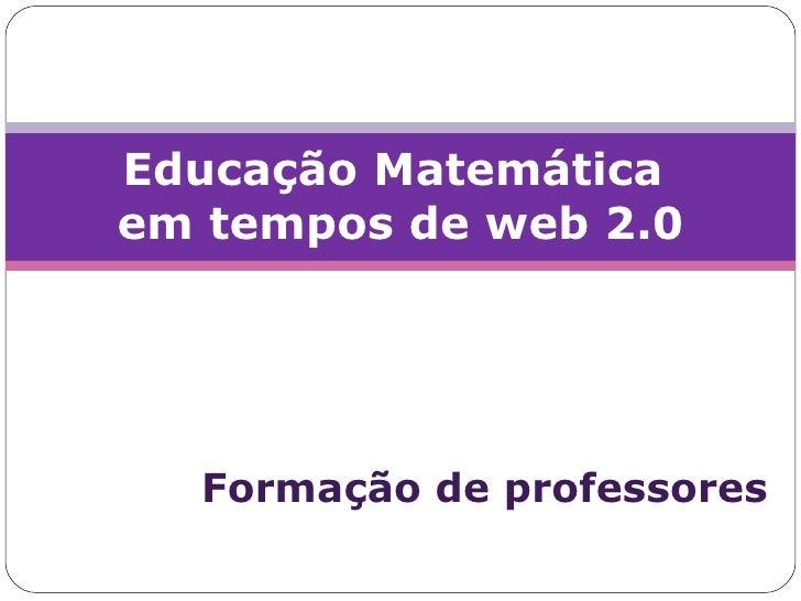 Formação de professores Educação Matemática  em tempos de web 2.0