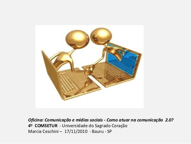 Oficina: Comunicação e mídias sociais - Como atuar na comunicação 2.0? 4º COMSETUR - Universidade do Sagrado Coração Marci...