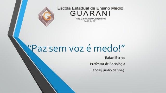 """""""Paz sem voz é medo!"""" Rafael Barros Professor de Sociologia Canoas, junho de 2015."""