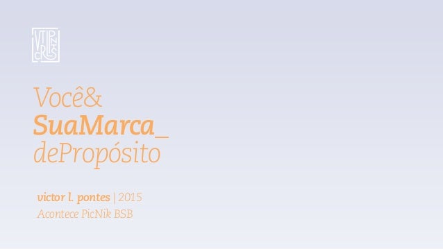 Você& SuaMarca_ dePropósito victor l. pontes | 2015 Acontece PicNik BSB