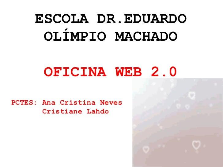 ESCOLA DR.EDUARDO OLÍMPIO MACHADO OFICINA WEB 2.0 PCTES: Ana Cristina Neves  Cristiane Lahdo