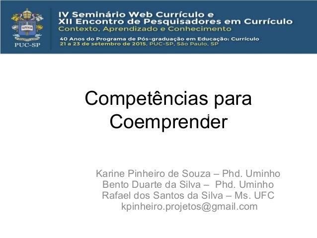 Competências para Coemprender Karine Pinheiro de Souza – Phd. Uminho Bento Duarte da Silva – Phd. Uminho Rafael dos Santos...