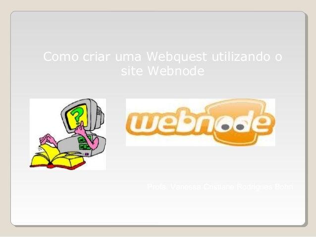 Como criar uma Webquest utilizando o site Webnode Profa. Vanessa Cristiane Rodrigues Bohn
