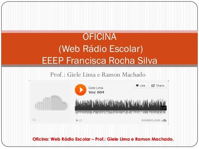 OFICINA       (Web Rádio Escolar)    EEEP Francisca Rocha Silva       Prof.: Giele Lima e Ramon MachadoOficina: Web Rádio ...
