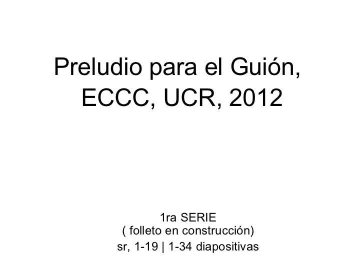 Preludio para el Guión,   ECCC, UCR, 2012 1ra SERIE  ( folleto en construcción)  sr, 1-19 | 1-34 diapositivas