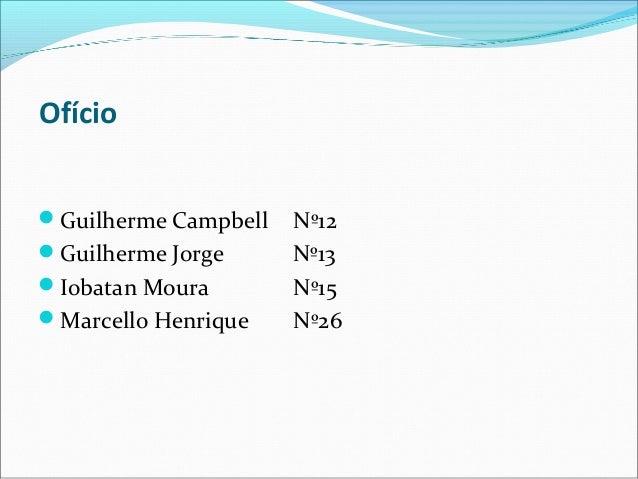 Ofício  Guilherme Campbell Nº12  Guilherme Jorge Nº13  Iobatan Moura Nº15  Marcello Henrique Nº26