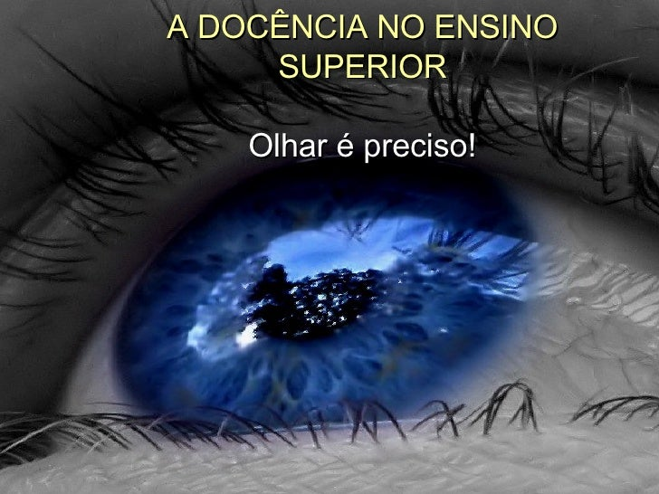 A DOCÊNCIA NO ENSINO SUPERIOR Olhar é preciso!