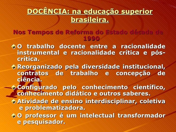 DOCÊNCIA: na educação superior brasileira. <ul><li>Nos Tempos de Reforma do Estado década de 1990 </li></ul><ul><li>O trab...